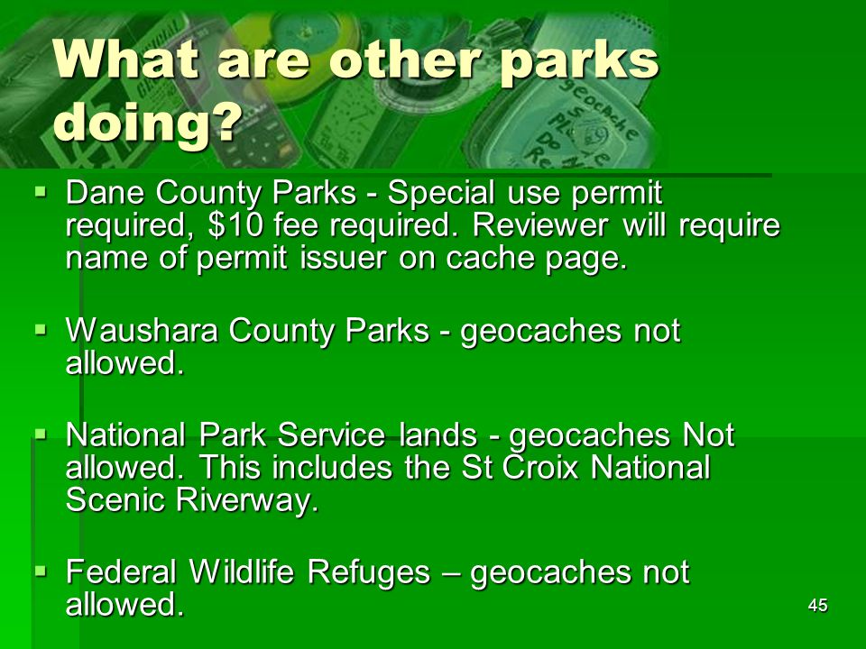 45 What are other parks doing? Dane County Parks - Special use permit required, $10 fee required. Reviewer will require name of permit issuer on cache
