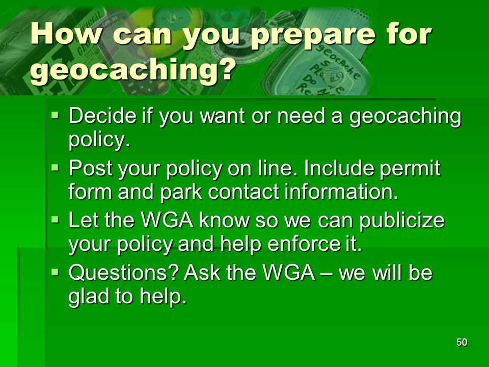 50 How can you prepare for geocaching. Decide if you want or need a geocaching policy.