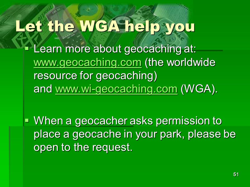 51 Let the WGA help you Learn more about geocaching at: www.geocaching.com (the worldwide resource for geocaching) and www.wi-geocaching.com (WGA).