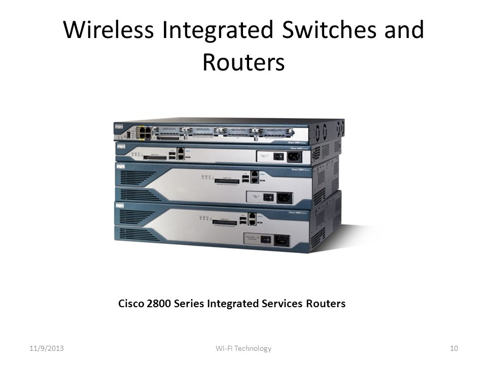 Wireless Integrated Switches and Routers Cisco 2800 Series Integrated Services Routers 11/9/201310Wi-Fi Technology