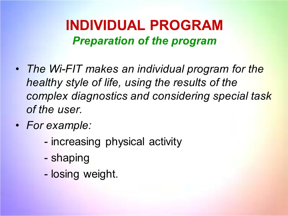 INDIVIDUAL PROGRAM Preparation of the program The Wi-FIT makes an individual program for the healthy style of life, using the results of the complex d
