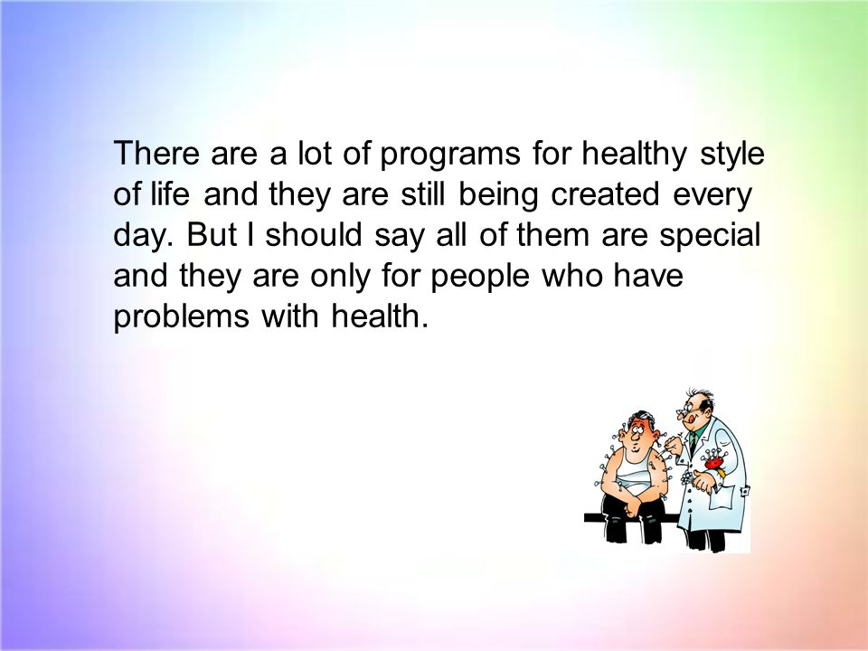 There are a lot of programs for healthy style of life and they are still being created every day. But I should say all of them are special and they ar