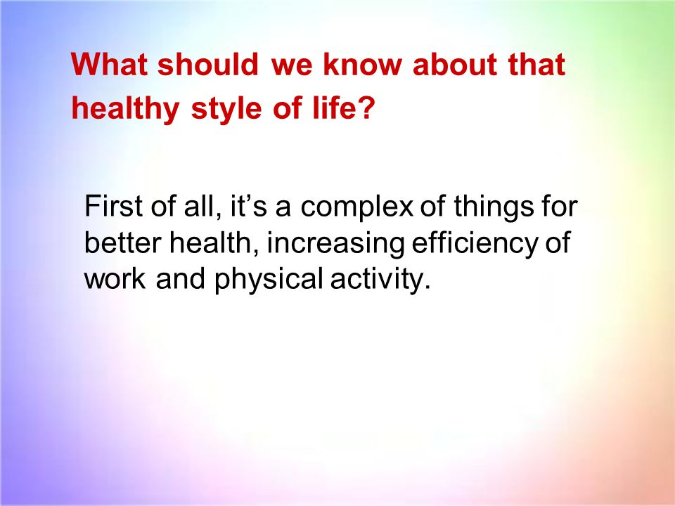 What should we know about that healthy style of life? First of all, its a complex of things for better health, increasing efficiency of work and physi