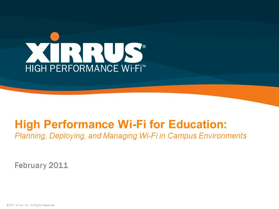 High Performance Wi-Fi for Education: Planning, Deploying, and Managing Wi-Fi in Campus Environments © 2011 Xirrus, Inc. All Rights Reserved. February