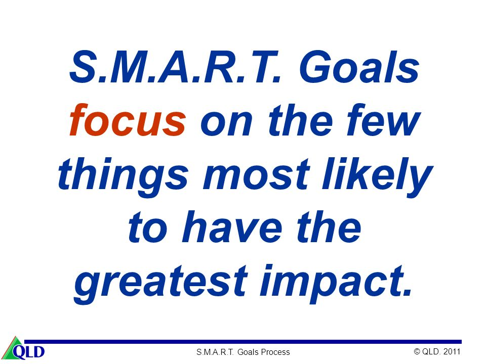 © QLD. 2011 S.M.A.R.T. Goals Process S.M.A.R.T. Goals focus on the few things most likely to have the greatest impact.