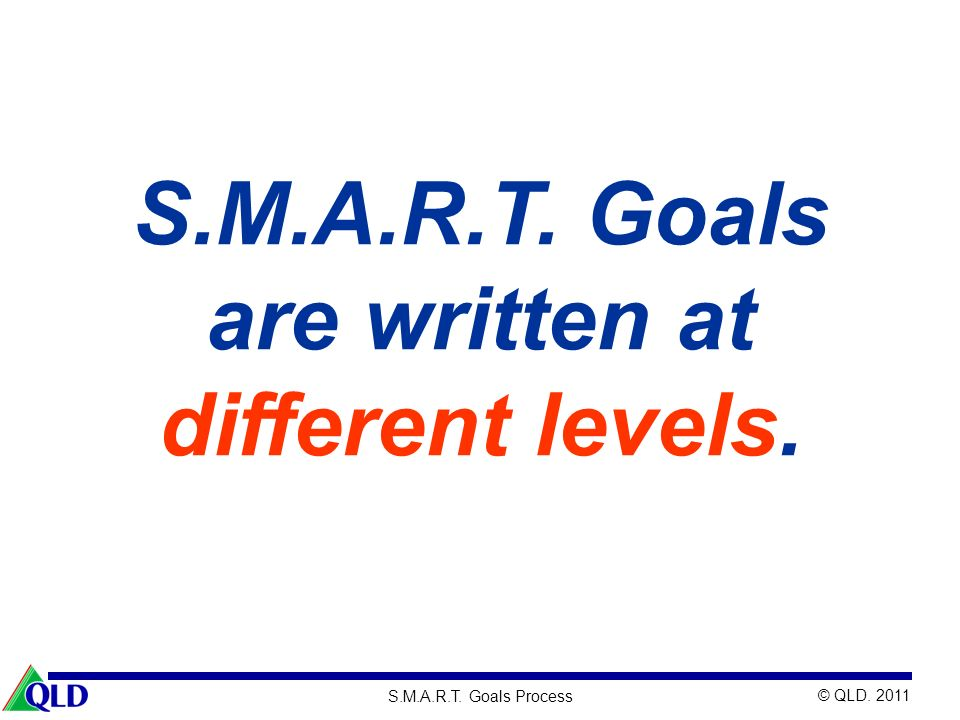© QLD. 2011 S.M.A.R.T. Goals Process S.M.A.R.T. Goals are written at different levels.