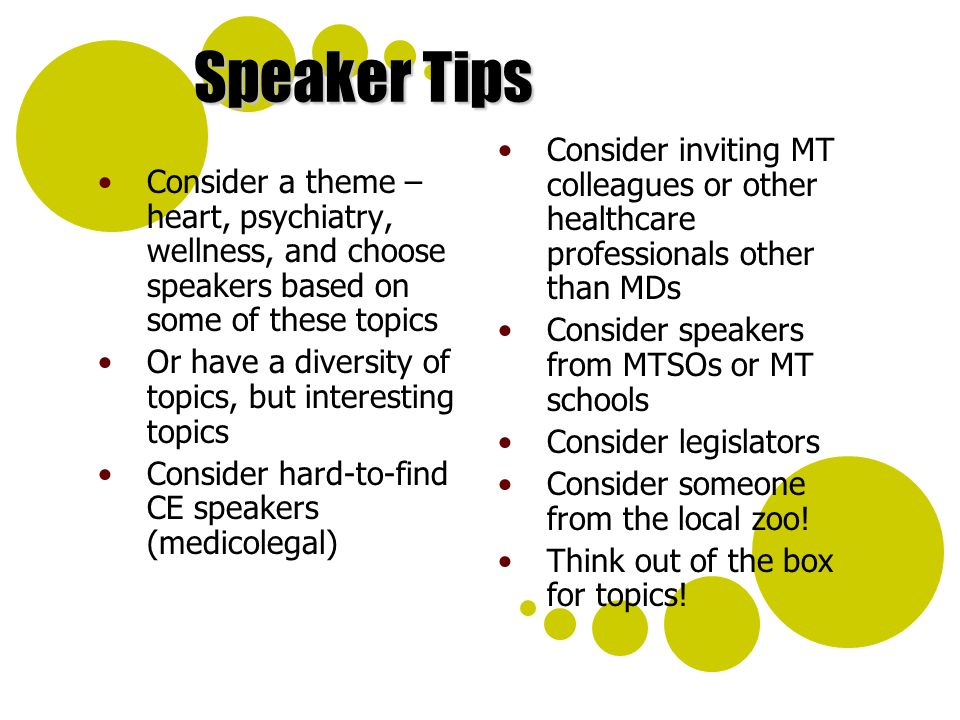 Speaker Tips Consider a theme – heart, psychiatry, wellness, and choose speakers based on some of these topics Or have a diversity of topics, but interesting topics Consider hard-to-find CE speakers (medicolegal) Consider inviting MT colleagues or other healthcare professionals other than MDs Consider speakers from MTSOs or MT schools Consider legislators Consider someone from the local zoo.
