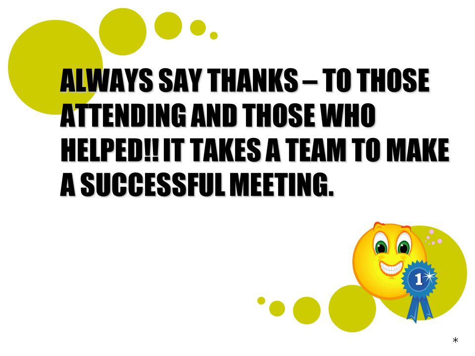 ALWAYS SAY THANKS – TO THOSE ATTENDING AND THOSE WHO HELPED!! IT TAKES A TEAM TO MAKE A SUCCESSFUL MEETING. *