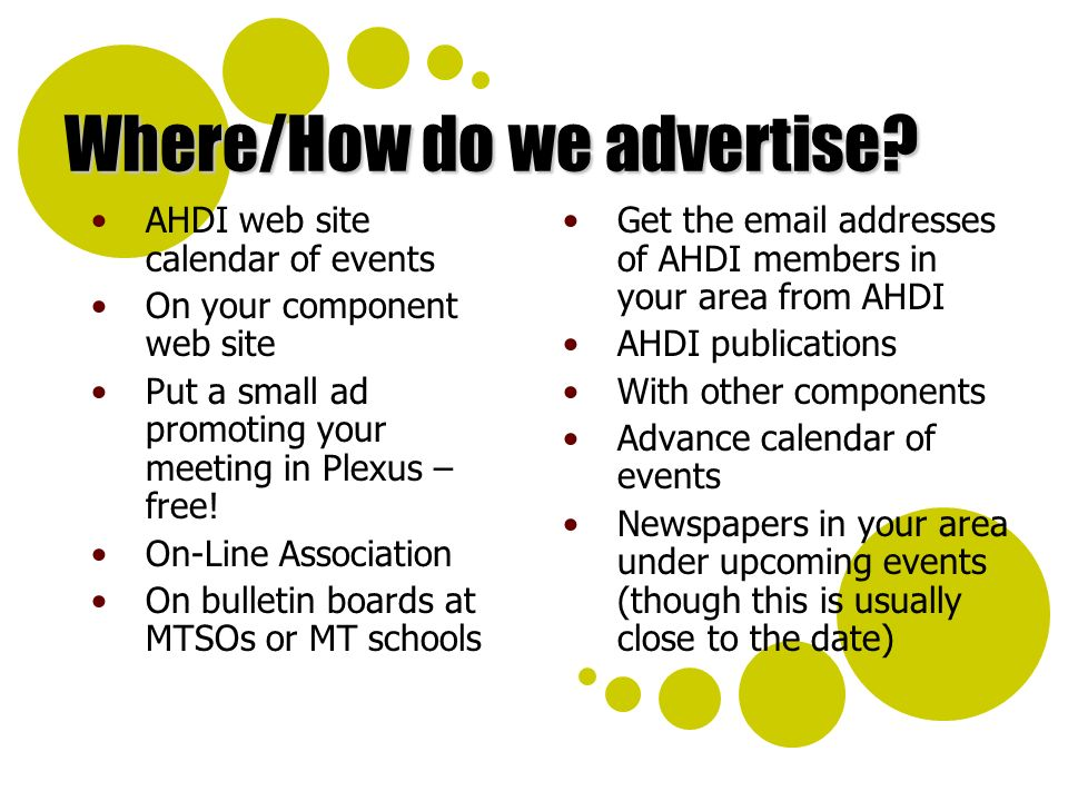 Where/How do we advertise? AHDI web site calendar of events On your component web site Put a small ad promoting your meeting in Plexus – free! On-Line