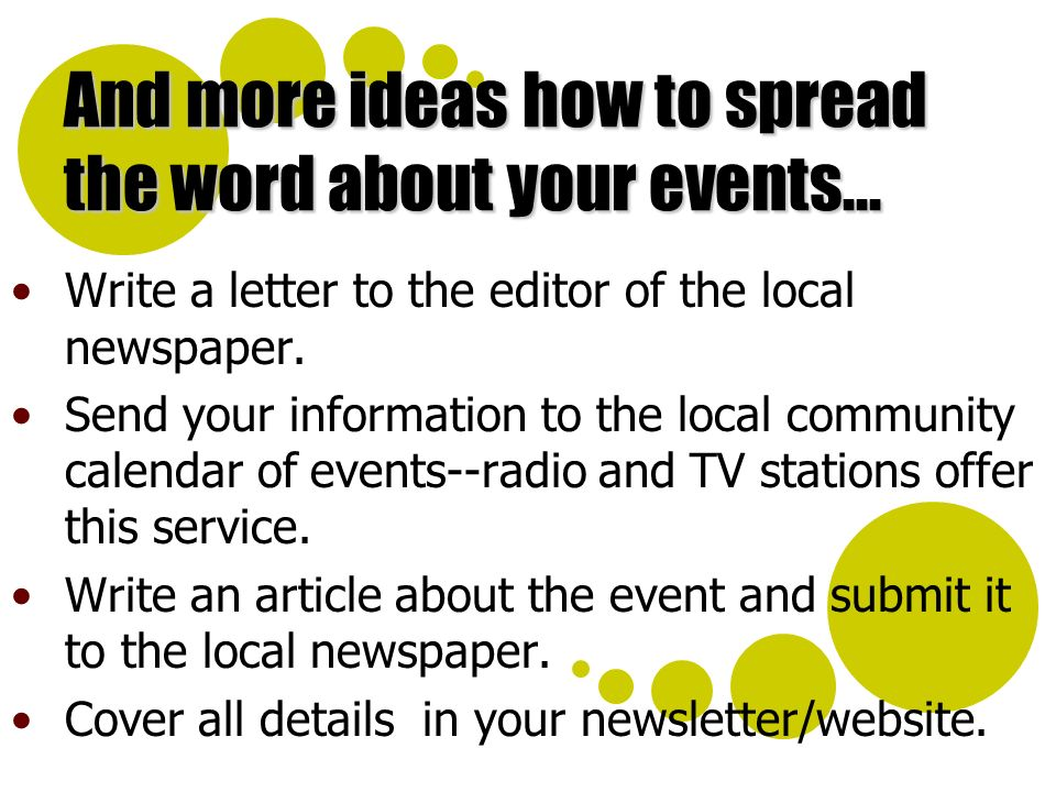 And more ideas how to spread the word about your events... Write a letter to the editor of the local newspaper. Send your information to the local com