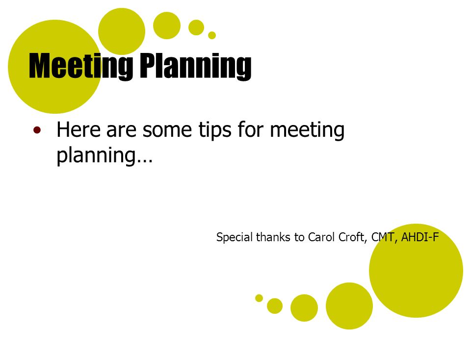 Meeting Planning Here are some tips for meeting planning… Special thanks to Carol Croft, CMT, AHDI-F
