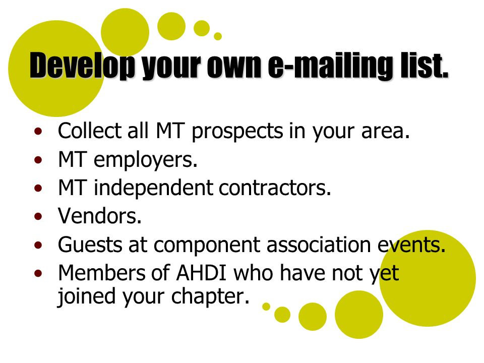 Develop your own e-mailing list. Collect all MT prospects in your area. MT employers. MT independent contractors. Vendors. Guests at component associa