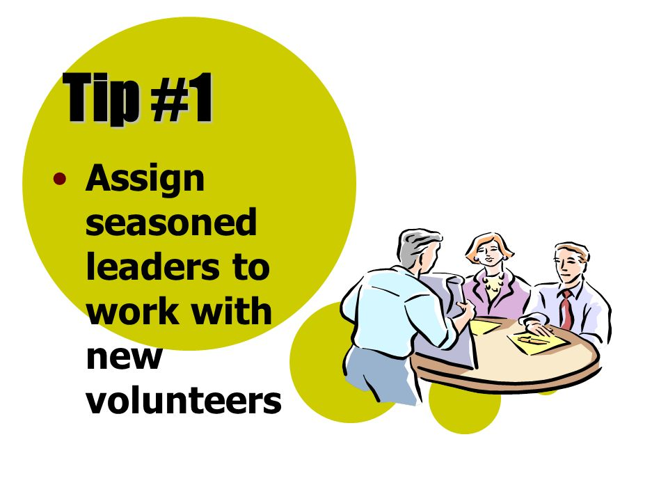Tip #1 Assign seasoned leaders to work with new volunteers