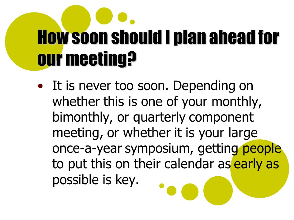 How soon should I plan ahead for our meeting. It is never too soon.