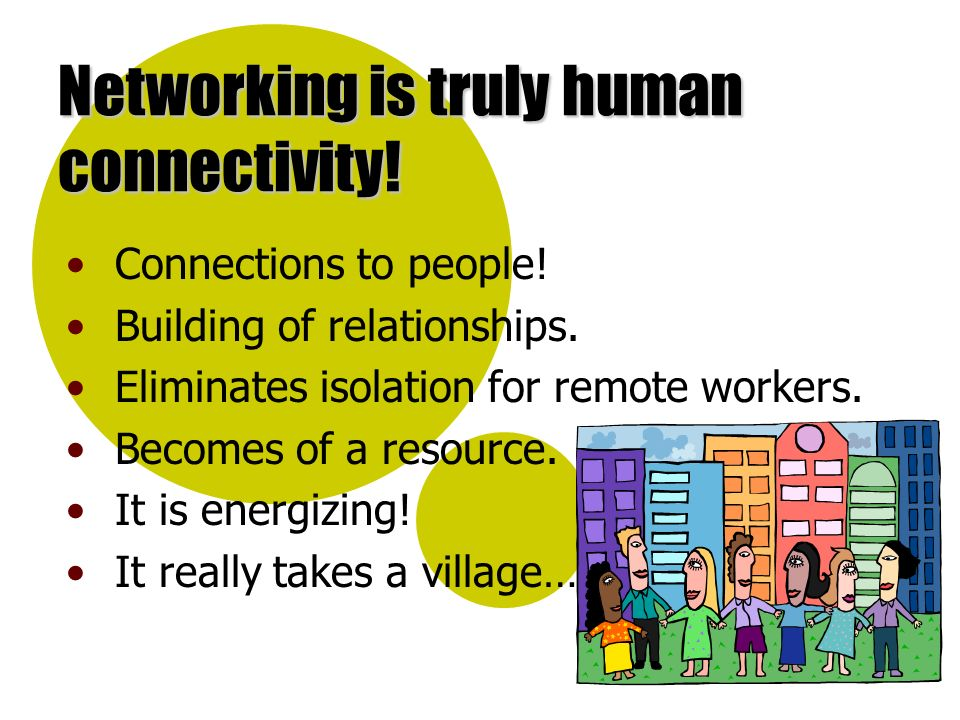 Networking is truly human connectivity! Connections to people! Building of relationships. Eliminates isolation for remote workers. Becomes of a resour