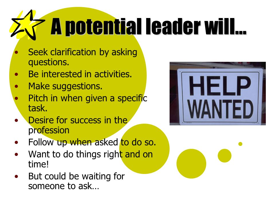 A potential leader will… Seek clarification by asking questions. Be interested in activities. Make suggestions. Pitch in when given a specific task. D