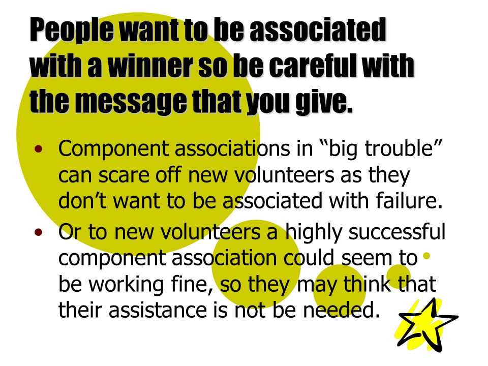 People want to be associated with a winner so be careful with the message that you give.
