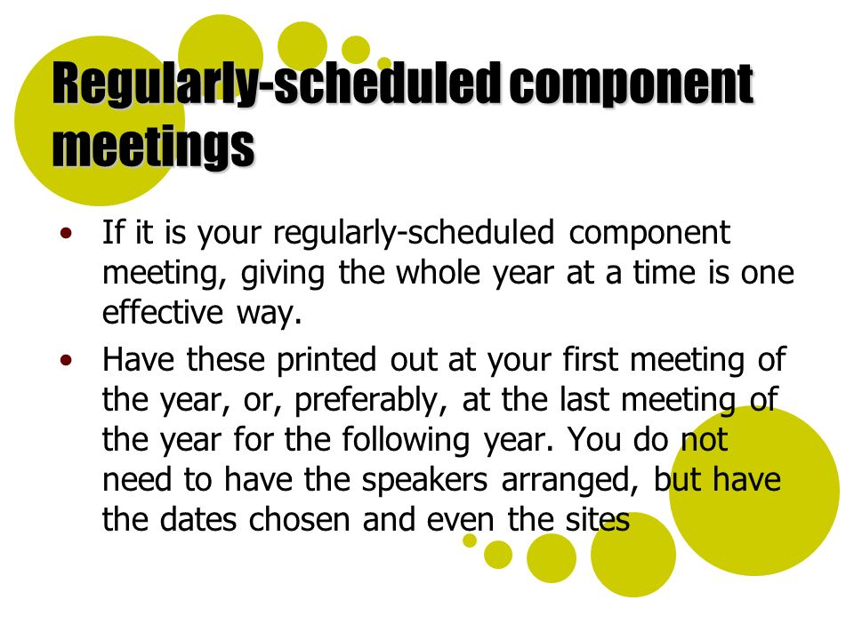 Regularly-scheduled component meetings If it is your regularly-scheduled component meeting, giving the whole year at a time is one effective way.