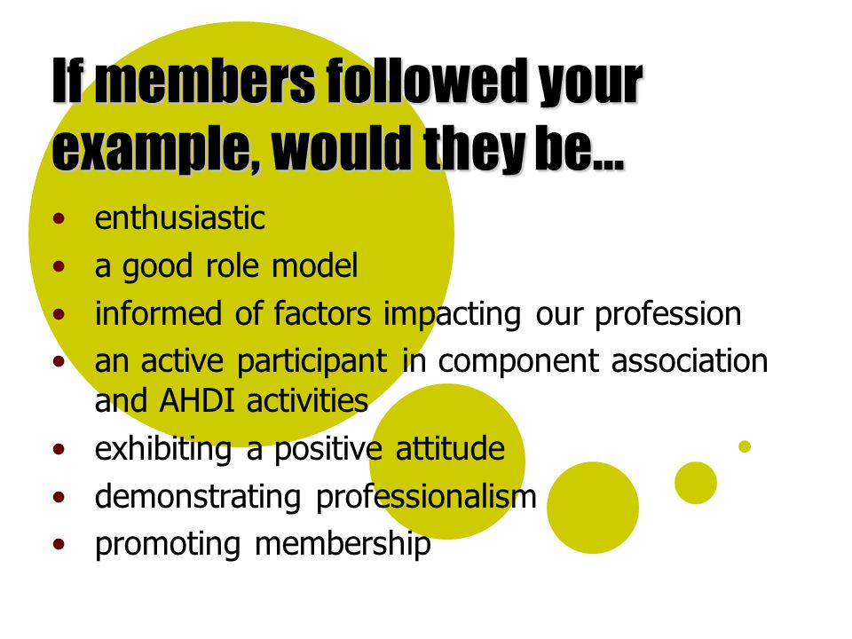 If members followed your example, would they be... enthusiastic a good role model informed of factors impacting our profession an active participant i