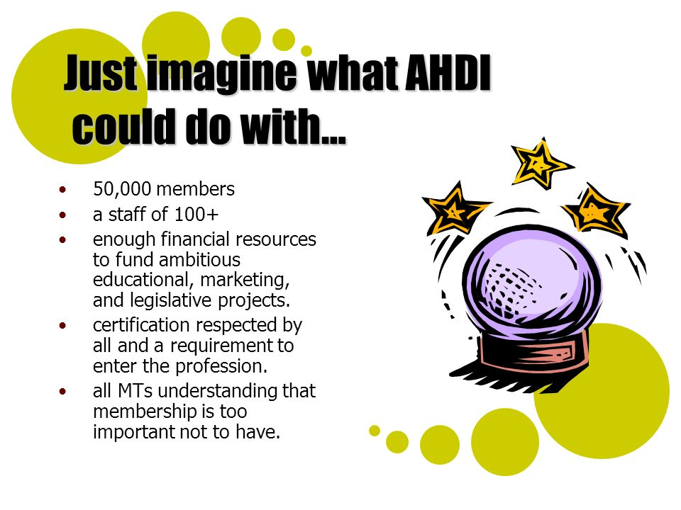 Just imagine what AHDI could do with… 50,000 members a staff of 100+ enough financial resources to fund ambitious educational, marketing, and legislat