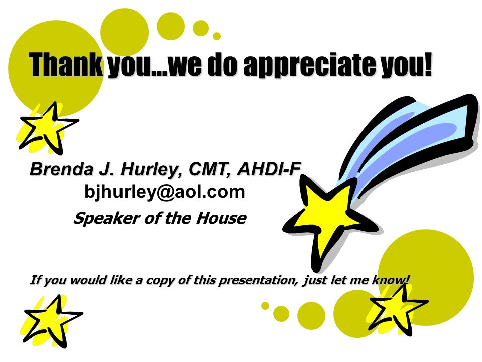 Thank you…we do appreciate you! Brenda J. Hurley, CMT, AHDI-F bjhurley@aol.com Speaker of the House If you would like a copy of this presentation, jus