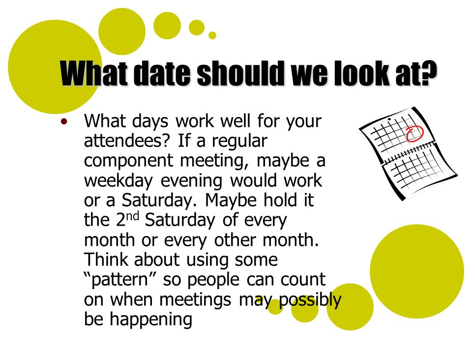 What date should we look at? What days work well for your attendees? If a regular component meeting, maybe a weekday evening would work or a Saturday.