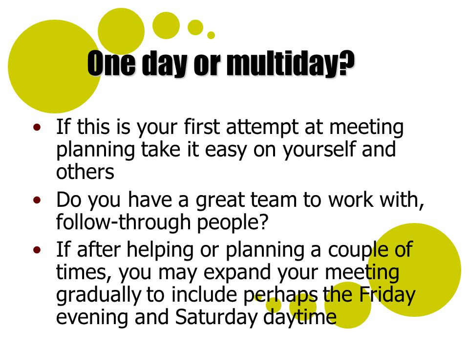 One day or multiday? If this is your first attempt at meeting planning take it easy on yourself and others Do you have a great team to work with, foll