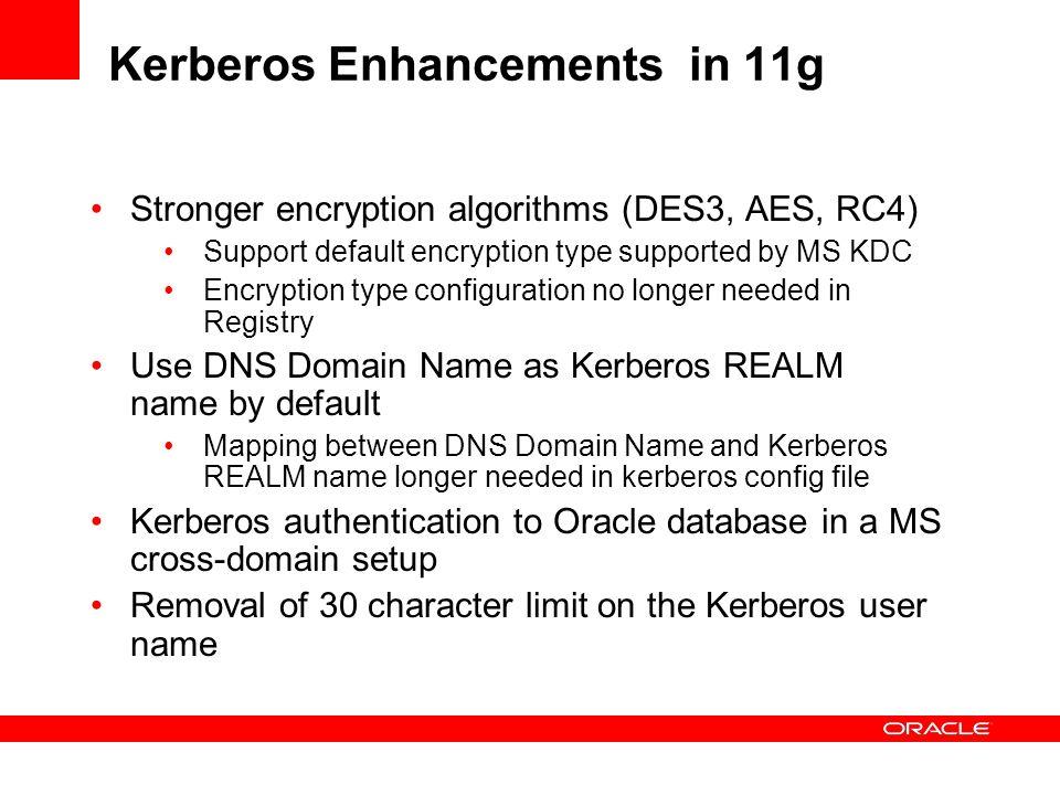 Kerberos Enhancements in 11g Stronger encryption algorithms (DES3, AES, RC4) Support default encryption type supported by MS KDC Encryption type confi