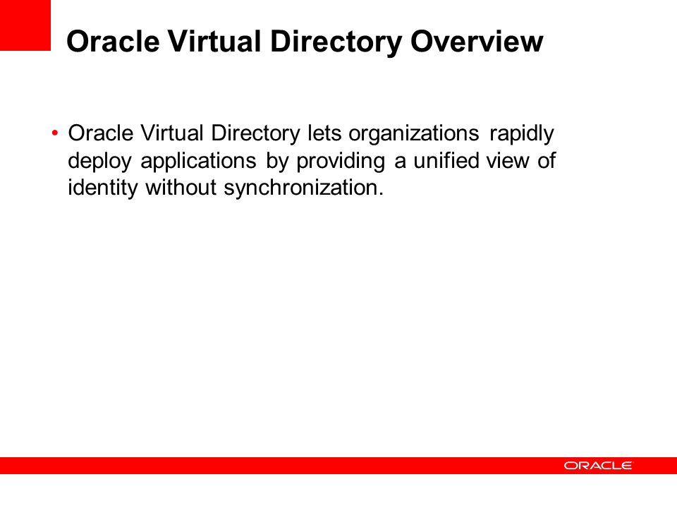 Oracle Virtual Directory Overview Oracle Virtual Directory lets organizations rapidly deploy applications by providing a unified view of identity with