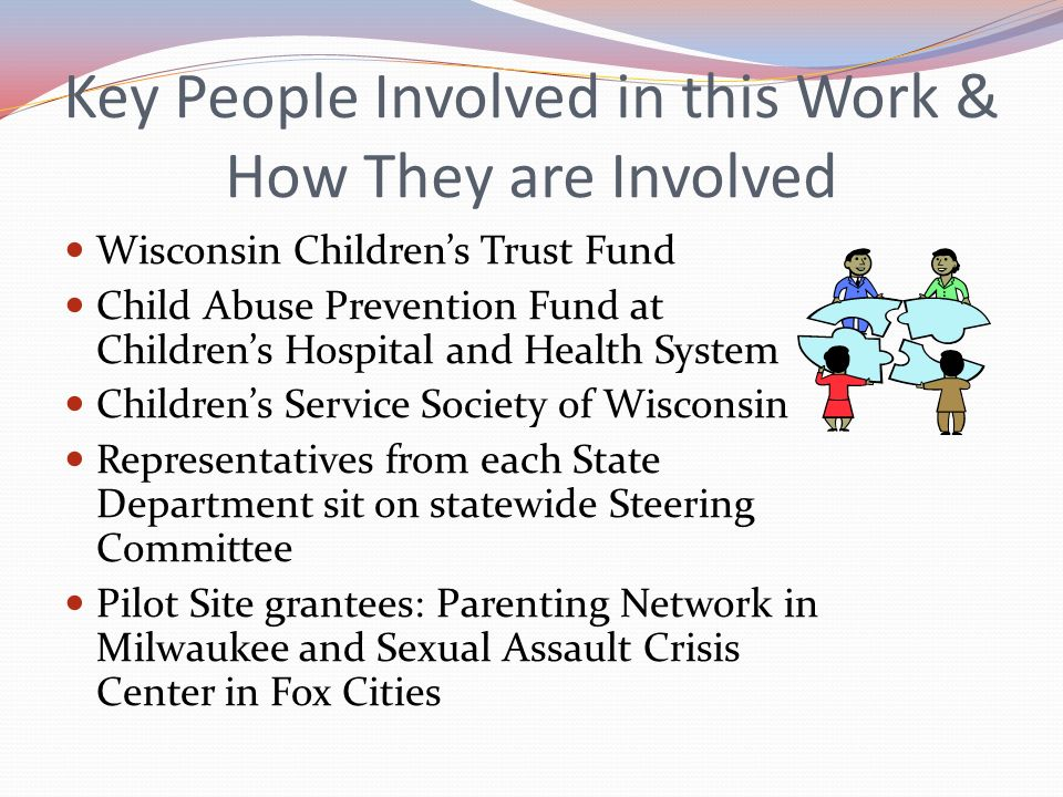 Key People Involved in this Work & How They are Involved Wisconsin Childrens Trust Fund Child Abuse Prevention Fund at Childrens Hospital and Health S