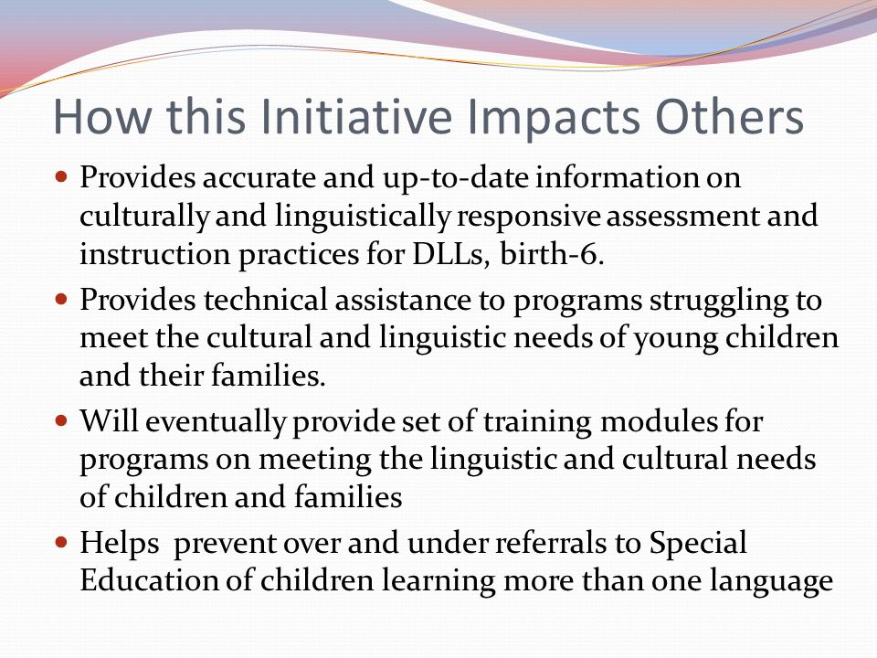 How this Initiative Impacts Others Provides accurate and up-to-date information on culturally and linguistically responsive assessment and instruction