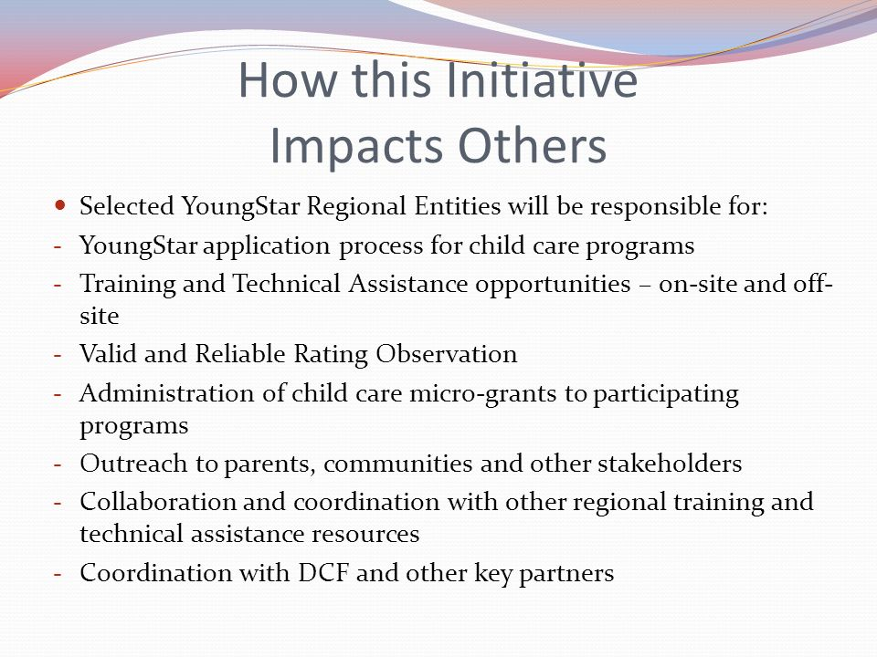 How this Initiative Impacts Others Selected YoungStar Regional Entities will be responsible for: - YoungStar application process for child care progra