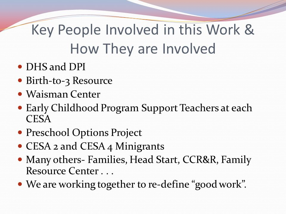 Key People Involved in this Work & How They are Involved DHS and DPI Birth-to-3 Resource Waisman Center Early Childhood Program Support Teachers at ea