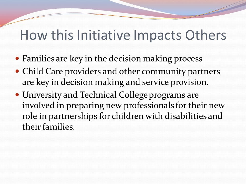 How this Initiative Impacts Others Families are key in the decision making process Child Care providers and other community partners are key in decisi