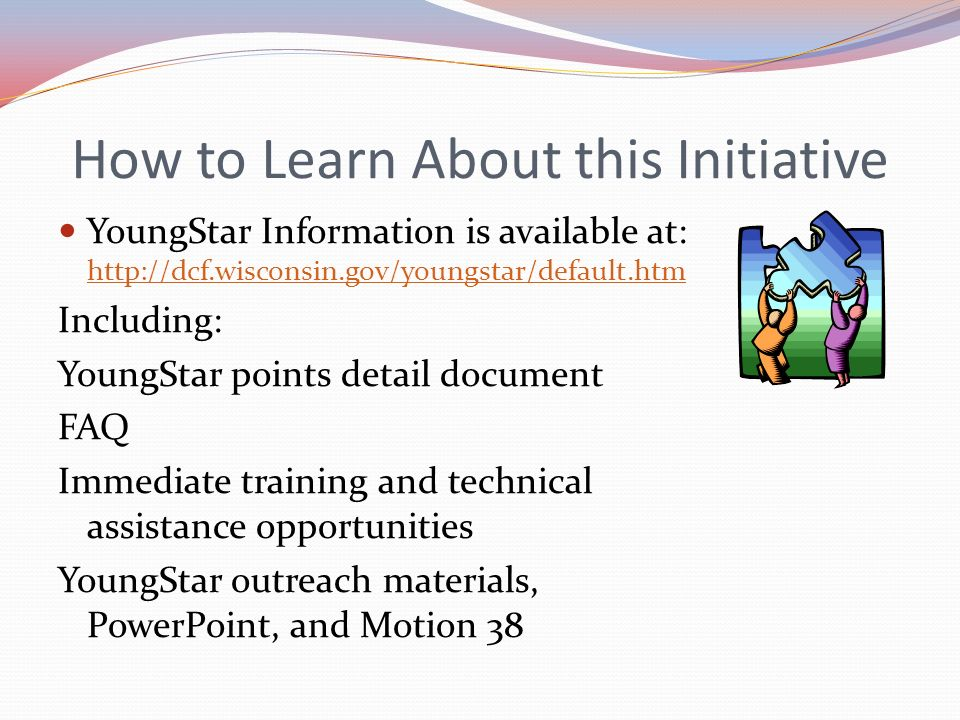 How to Learn About this Initiative YoungStar Information is available at: http://dcf.wisconsin.gov/youngstar/default.htm http://dcf.wisconsin.gov/youn