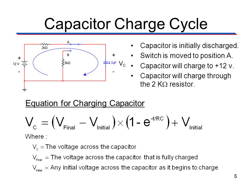 Capacitor Charge Cycle 5 Equation for Charging Capacitor Capacitor is initially discharged. Switch is moved to position A. Capacitor will charge to +1