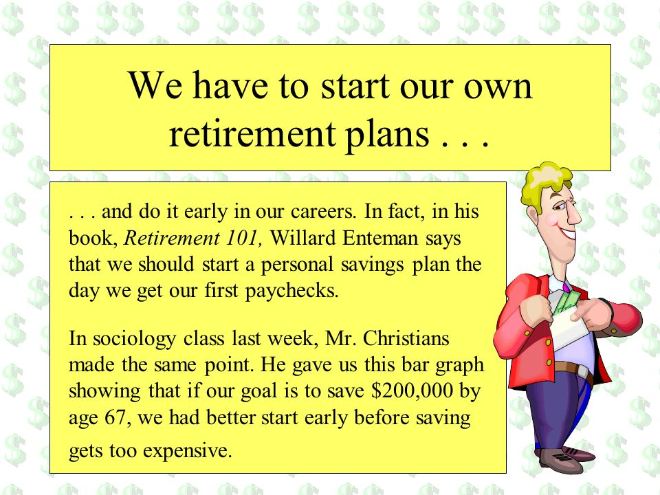 We have to start our own retirement plans...... and do it early in our careers. In fact, in his book, Retirement 101, Willard Enteman says that we sho