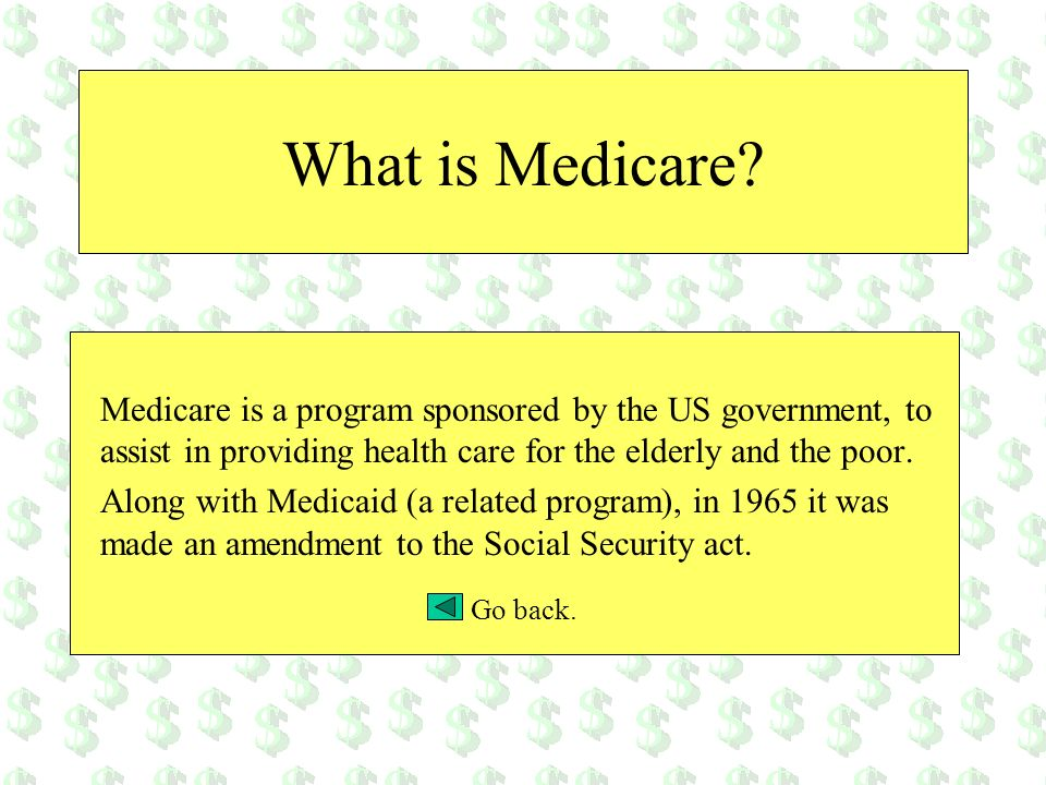 What is Medicare? Medicare is a program sponsored by the US government, to assist in providing health care for the elderly and the poor. Along with Me