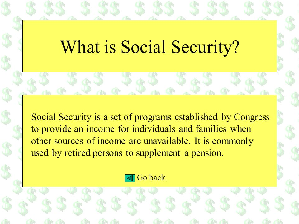 What is Social Security? Social Security is a set of programs established by Congress to provide an income for individuals and families when other sou