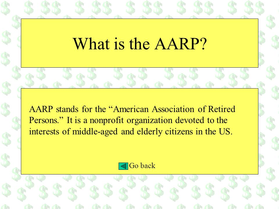 What is the AARP? AARP stands for the American Association of Retired Persons. It is a nonprofit organization devoted to the interests of middle-aged