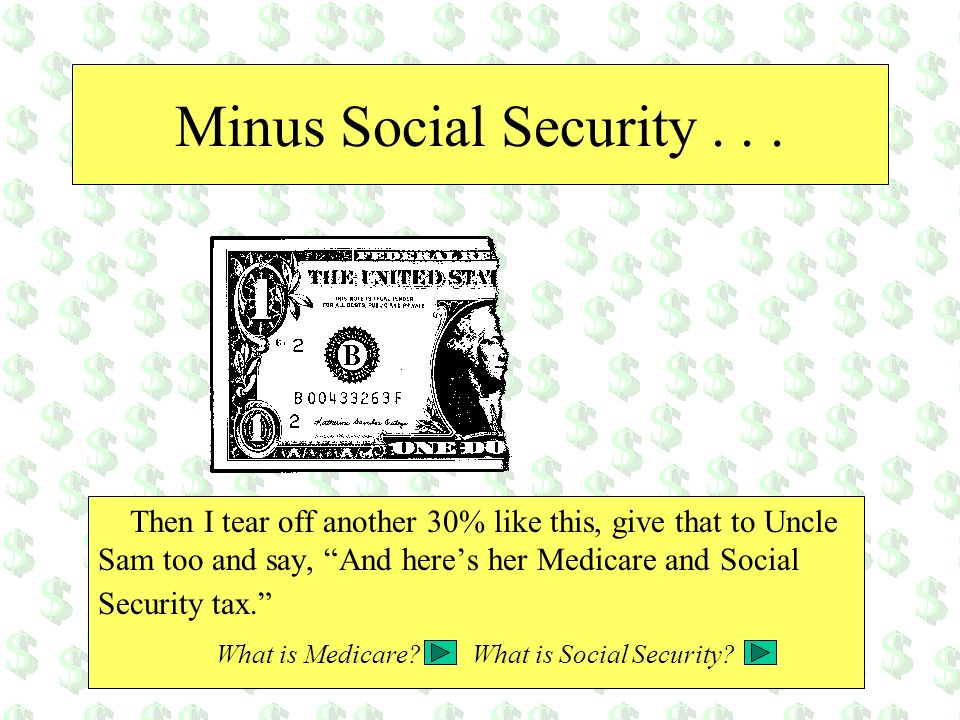 Minus Social Security... Then I tear off another 30% like this, give that to Uncle Sam too and say, And heres her Medicare and Social Security tax. Wh