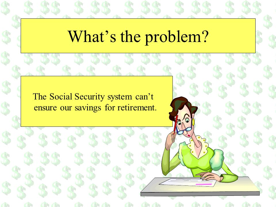 Whats the problem? The Social Security system cant ensure our savings for retirement.