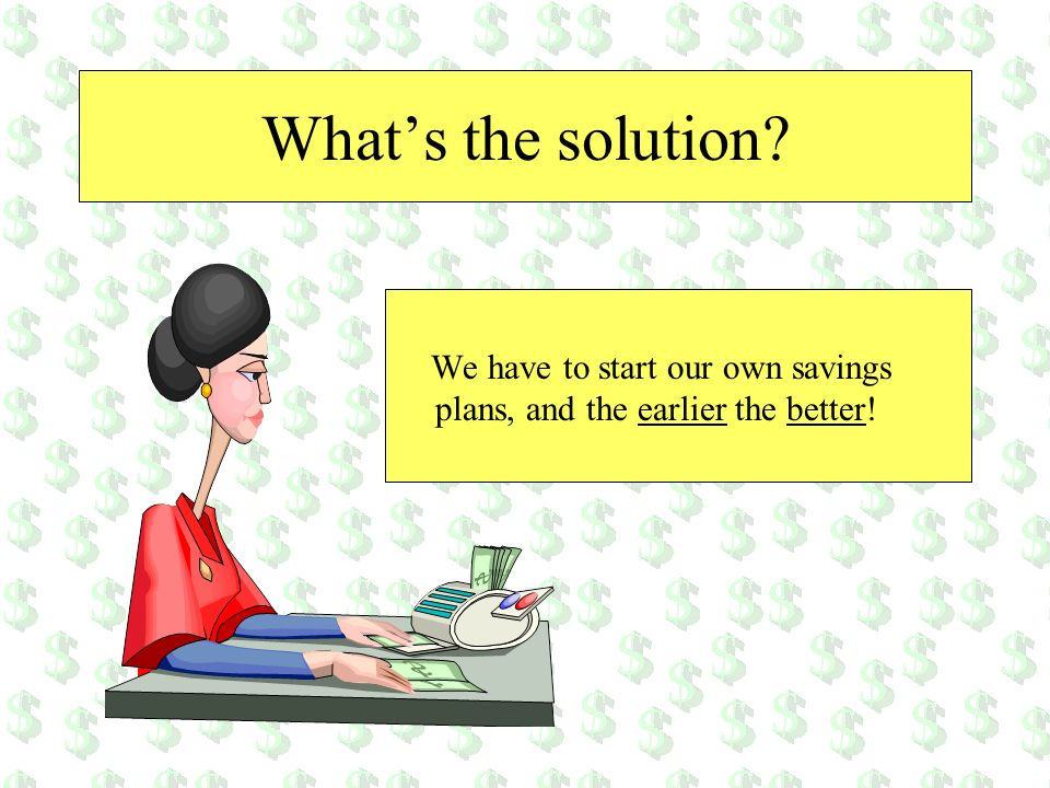 Whats the solution? We have to start our own savings plans, and the earlier the better!