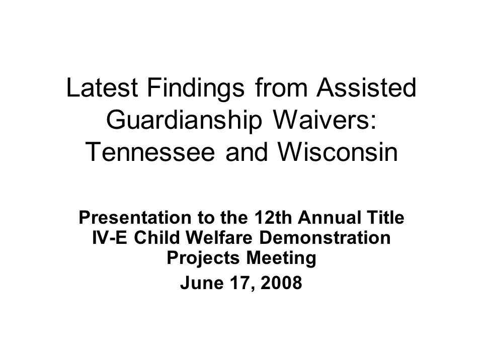 Latest Findings from Assisted Guardianship Waivers: Tennessee and Wisconsin Presentation to the 12th Annual Title IV-E Child Welfare Demonstration Pro