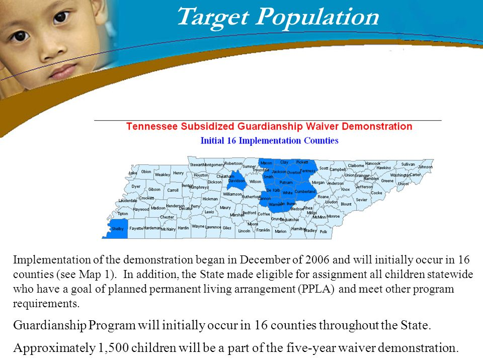 Target Population Implementation of the demonstration began in December of 2006 and will initially occur in 16 counties (see Map 1). In addition, the