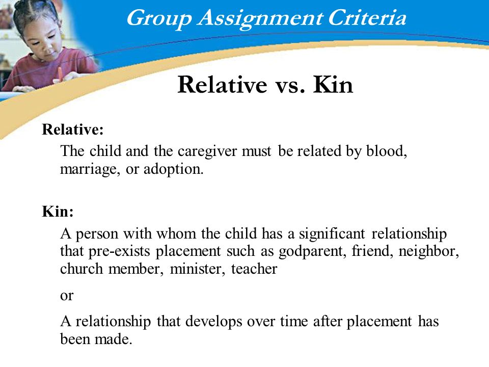 Group Assignment Criteria Relative vs. Kin Relative: The child and the caregiver must be related by blood, marriage, or adoption. Kin: A person with w