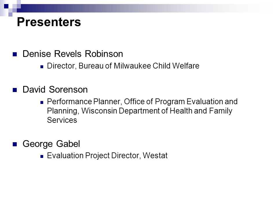 Presenters Denise Revels Robinson Director, Bureau of Milwaukee Child Welfare David Sorenson Performance Planner, Office of Program Evaluation and Pla