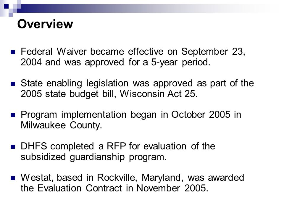 Overview Federal Waiver became effective on September 23, 2004 and was approved for a 5-year period. State enabling legislation was approved as part o