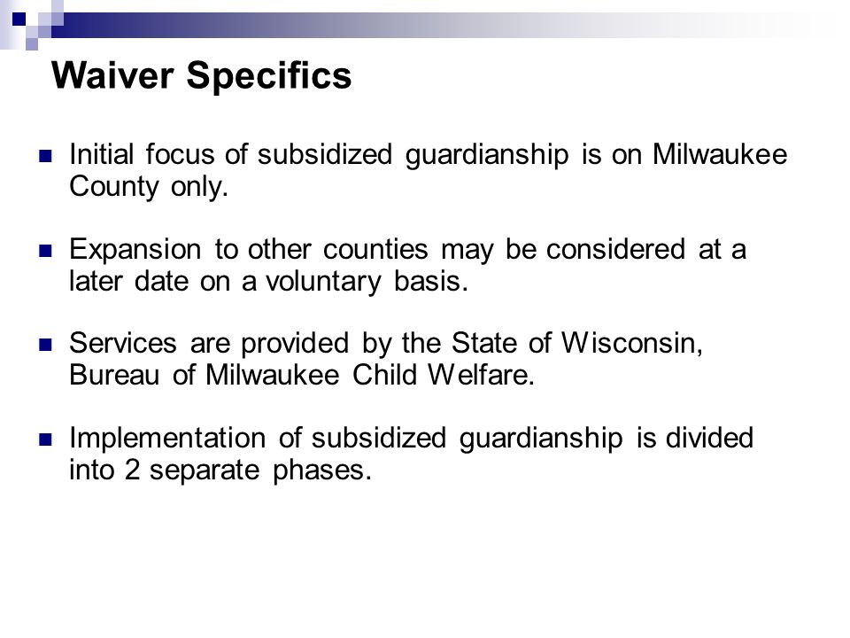 Waiver Specifics Initial focus of subsidized guardianship is on Milwaukee County only. Expansion to other counties may be considered at a later date o