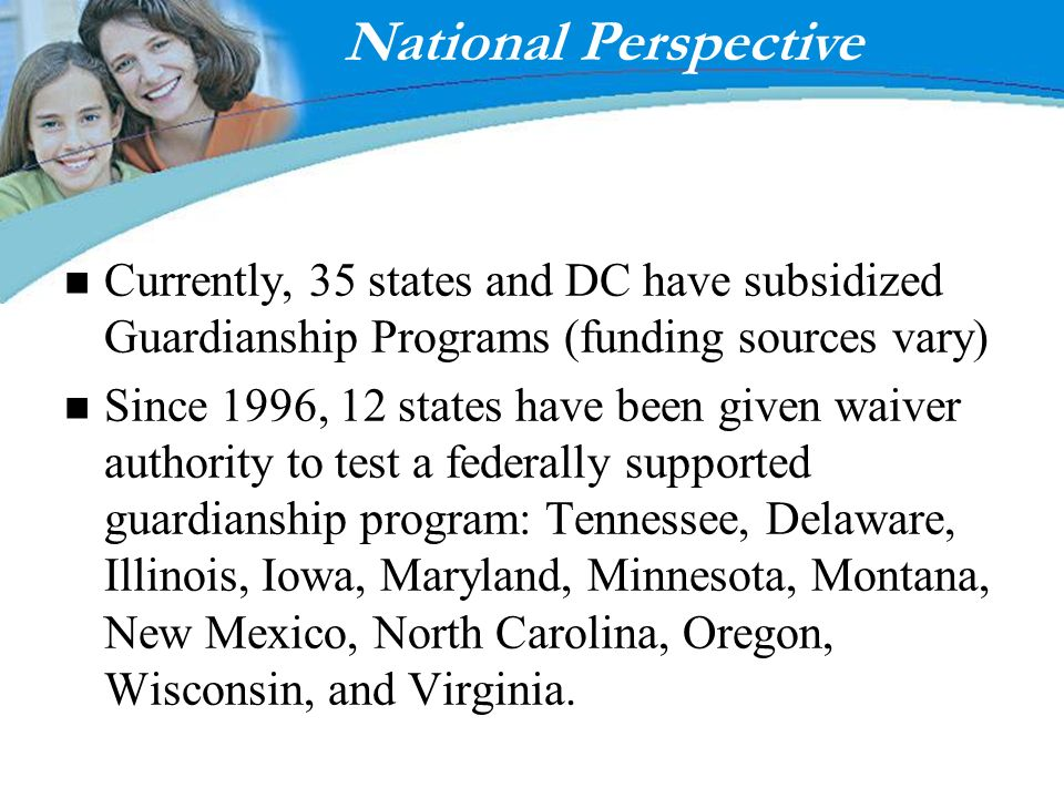 Enter page title here! Fostering Results National Perspective Currently, 35 states and DC have subsidized Guardianship Programs (funding sources vary)